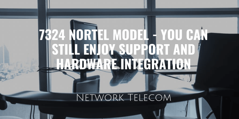 7324 Nortel Model - You Can Still Enjoy Support and Hardware Integrations